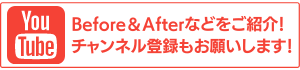 YouTubeでBefore&Afterなどをご紹介!チャンネル登録もお願いします!